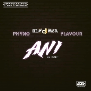 Deejay J Masta - Ani ft Phyno ft Flavour